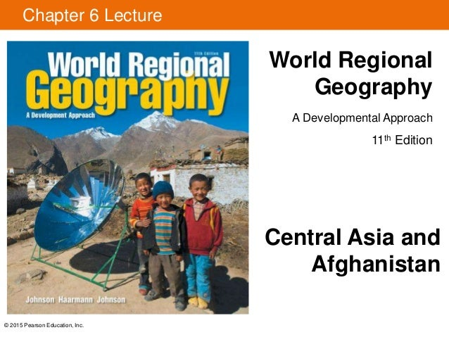 © 2015 Pearson Education, Inc. Chapter 6 Lecture World Regional Geography A Developmental Approach 11th Edition Central As...