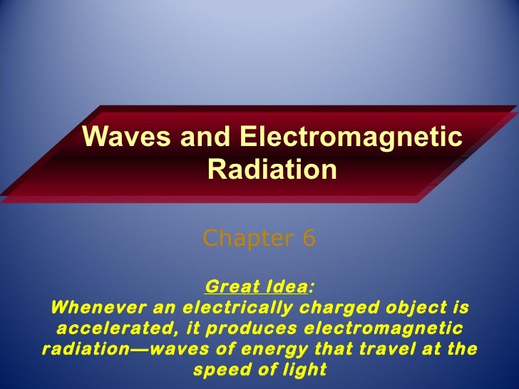 Waves and Electromagnetic Radiation Chapter 6 Great Idea : Whenever an electrically charged object is accelerated, it prod...