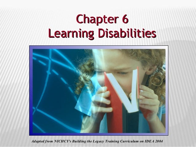 Chapter 6Chapter 6 Learning DisabilitiesLearning Disabilities Adapted from NICHCY's Building the Legacy Training Curriculu...