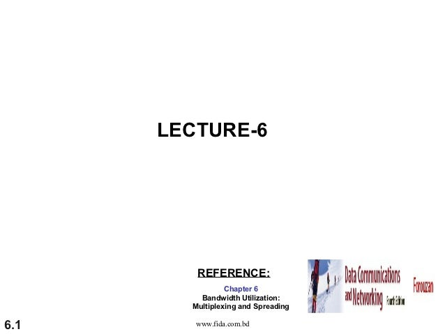 LECTURE-6         REFERENCE:                 Chapter 6          Bandwidth Utilization:        Multiplexing and Spreading6....