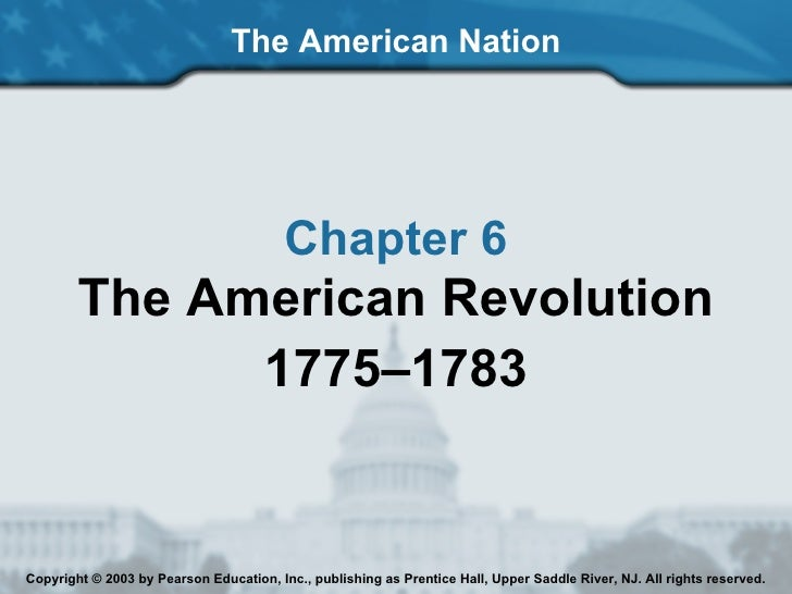 The American Nation Chapter 6 The American Revolution 1775–1783 Copyright © 2003 by Pearson Education, Inc., publishing as...
