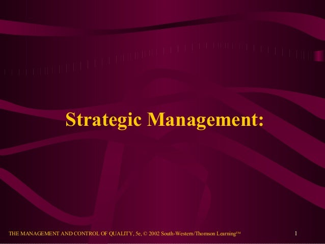 THE MANAGEMENT AND CONTROL OF QUALITY, 5e, © 2002 South-Western/Thomson LearningTMStrategic Management:1