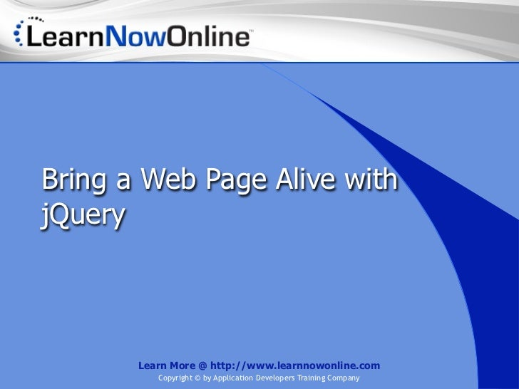 Bring a Web Page Alive withjQuery       Learn More @ http://www.learnnowonline.com          Copyright © by Application Dev...
