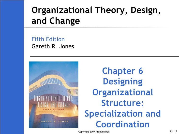 Organizational Theory, Design, and Change Fifth Edition Gareth R. Jones Chapter 6 Designing Organizational Structure: Spec...