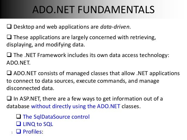 ADO.NET FUNDAMENTALS Desktop and web applications are data-driven. These applications are largely concerned with retriev...