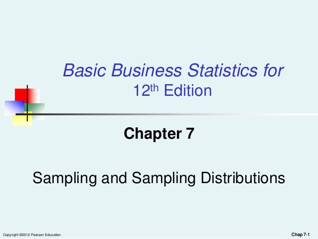 Copyright ©2012 Pearson Education Chap 7-1Chap 7-1Chapter 7Sampling and Sampling DistributionsBasic Business Statistics fo...