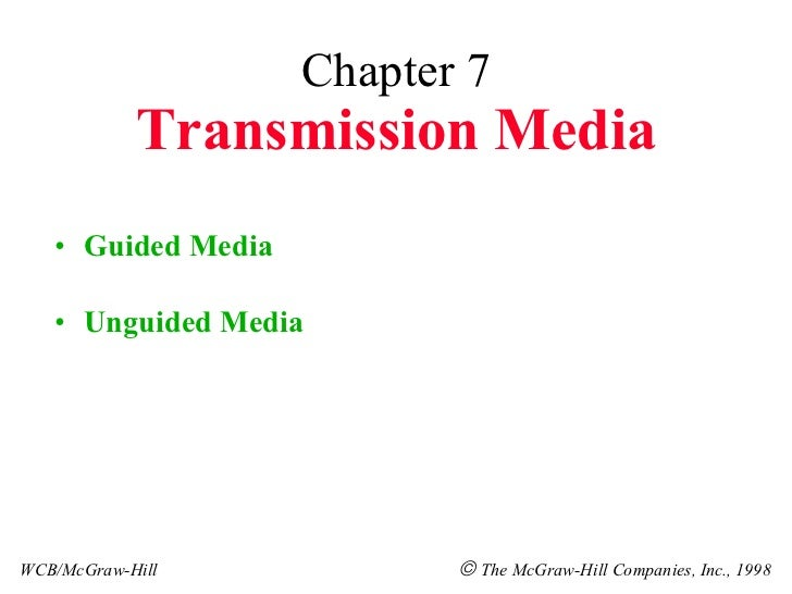Chapter 7 Transmission Media <ul><li>Guided Media </li></ul><ul><li>Unguided Media </li></ul>WCB/McGraw-Hill    The McGra...