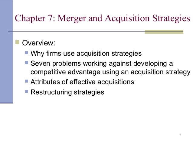 1 Chapter 7: Merger and Acquisition Strategies  Overview:  Why firms use acquisition strategies  Seven problems working...