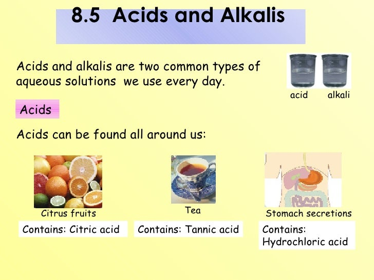 common acids and alkalis in daily 1-3 is a strong acid, 4-7 is a weak acid, 7 is neutral, 8-10 is a weak alkali, 11-14 is a strong alkali examples of acids in everyday life: examples of bases and alkalis in everyday life.