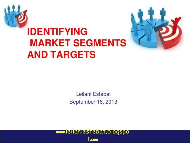 www.leilaniestebat.blogspo t.com IDENTIFYING MARKET SEGMENTS AND TARGETS Leilani Estebat September 16, 2013