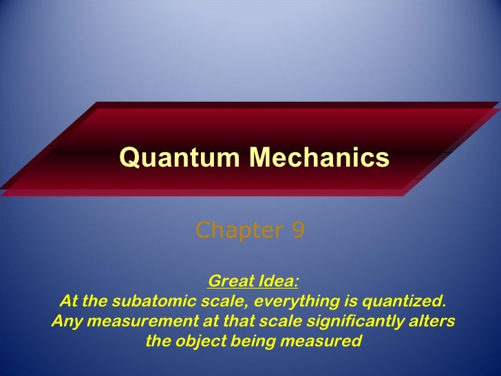 Quantum Mechanics Chapter 9 Great Idea: At the subatomic scale, everything is quantized. Any measurement at that scale sig...