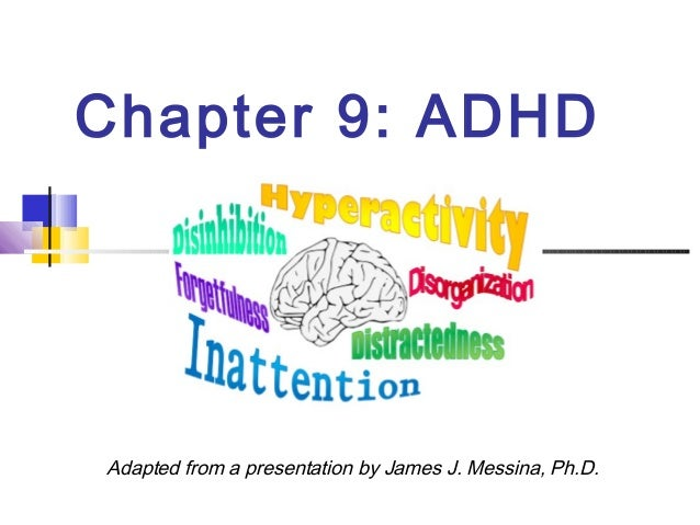 Chapter 9: ADHD Adapted from a presentation by James J. Messina, Ph.D.