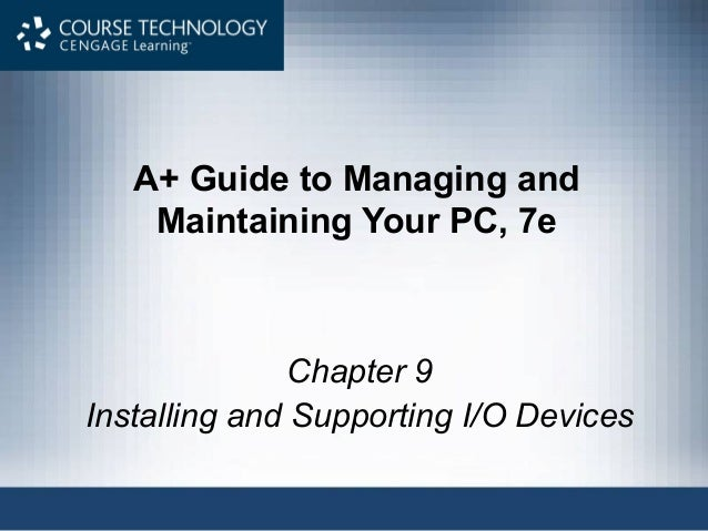 A+ Guide to Managing and    Maintaining Your PC, 7e               Chapter 9Installing and Supporting I/O Devices