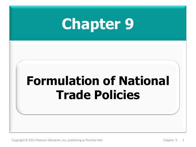Chapter 9 Copyright © 2013 Pearson Education, Inc. publishing as Prentice Hall Chapter 9 - 1 Formulation of National Trade...