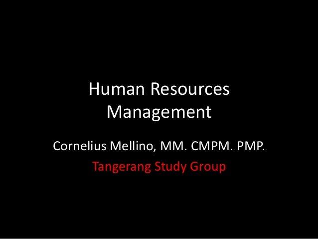 Human Resources Management Cornelius Mellino, MM. CMPM. PMP. Tangerang Study Group