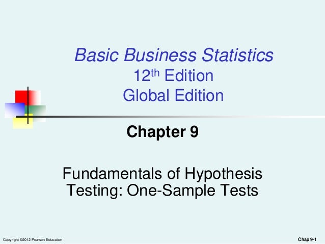 Chap 9-1Copyright ©2012 Pearson EducationBasic Business Statistics12th EditionGlobal EditionChapter 9Fundamentals of Hypot...