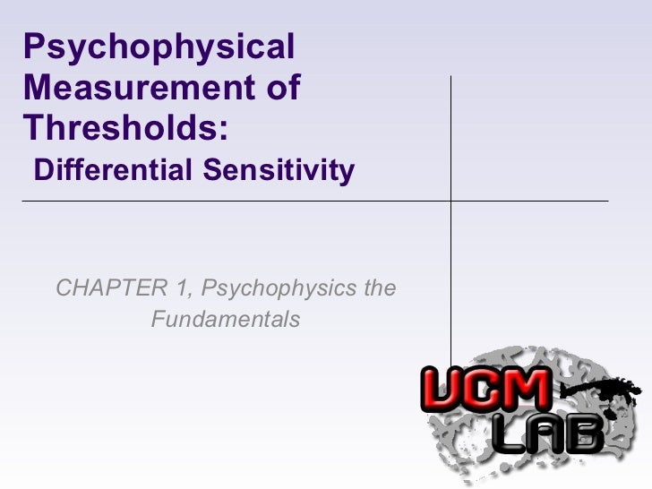 Psychophysical Measurement of Thresholds:    Differential Sensitivity CHAPTER 1, Psychophysics the Fundamentals