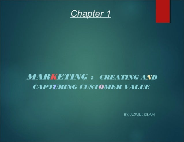 Chapter 1 MARKETING : CREATING AND CAPTURING CUSTOMER VALUE BY: AZIMUL ISLAM
