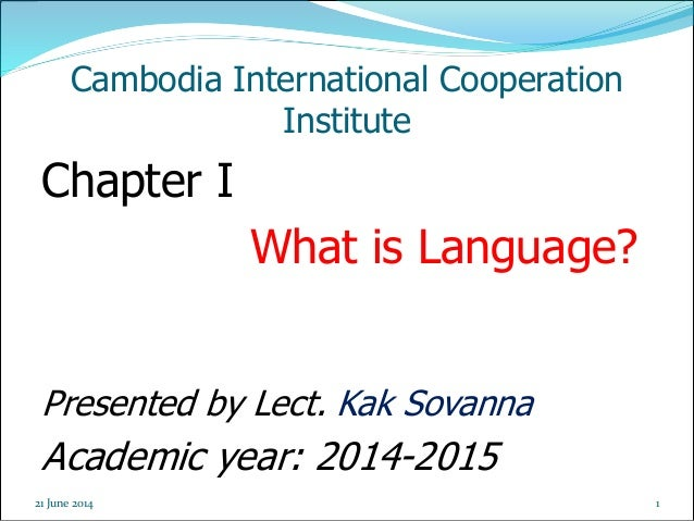 1 Cambodia International Cooperation Institute Chapter I What is Language? Presented by Lect. Kak Sovanna Academic year: 2...
