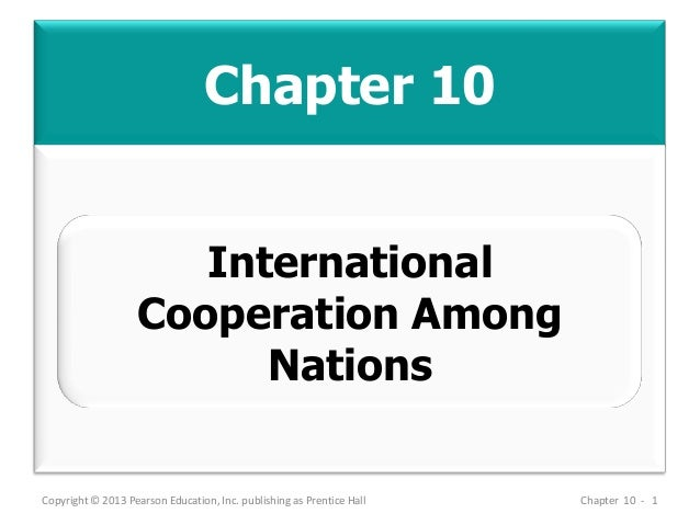 Chapter 10 Copyright © 2013 Pearson Education, Inc. publishing as Prentice Hall Chapter 10 - 1 International Cooperation A...