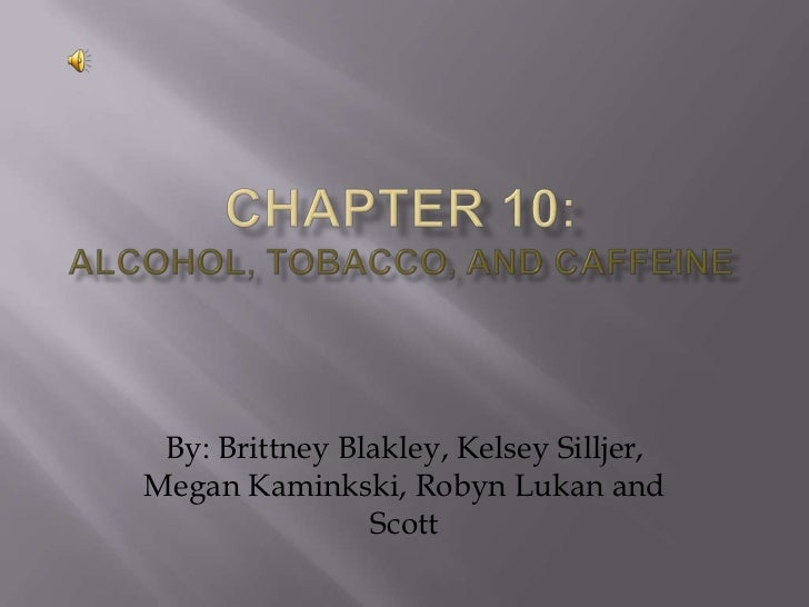 Chapter 10:Alcohol, tobacco, and caffeine<br />By: Brittney Blakley, Kelsey Silljer, Megan Kaminkski, Robyn Lukan and Scot...