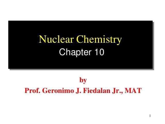 Nuclear Chemistry          Chapter 10                byProf. Geronimo J. Fiedalan Jr., MAT                                ...