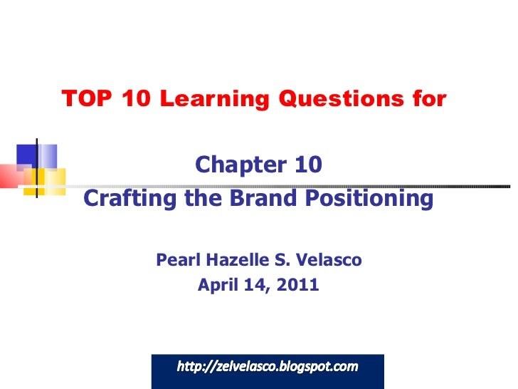TOP 10 Learning Questions for Chapter 10 Crafting the Brand Positioning Pearl Hazelle S. Velasco April 14, 2011