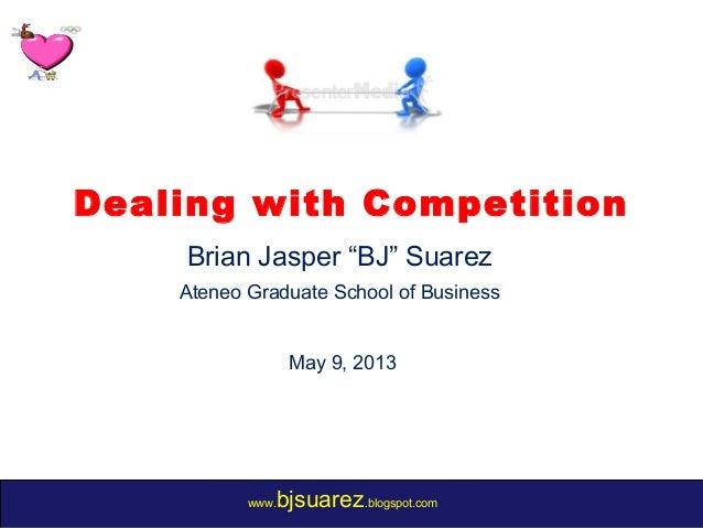 "www.bjsuarez.blogspot.comDealing with CompetitionBrian Jasper ""BJ"" SuarezAteneo Graduate School of BusinessMay 9, 2013"