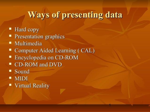1 Ways of presenting dataWays of presenting data  Hard copyHard copy  Presentation graphicsPresentation graphics  Multi...