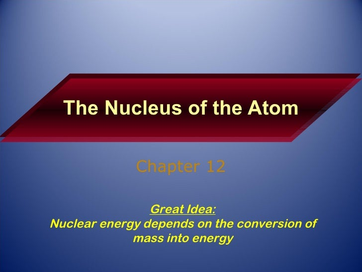 The Nucleus of the Atom Chapter 12 Great Idea: Nuclear energy depends on the conversion of mass into energy