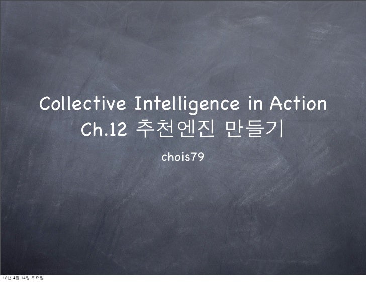 Collective Intelligence in Action                 Ch.12 추천엔진 만들기                          chois7912년 4월 14일 토요일