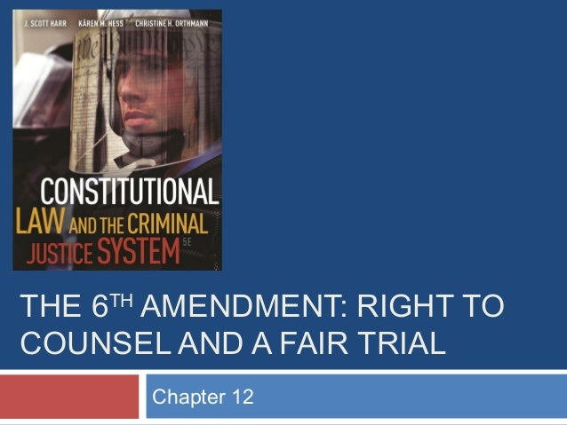 THE 6TH AMENDMENT: RIGHT TO COUNSEL AND A FAIR TRIAL Chapter 12