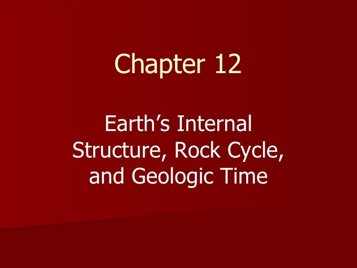 Chapter 12 Earth's Internal Structure, Rock Cycle, and Geologic Time