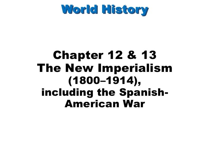 World History  Chapter 12 & 13The New Imperialism     (1800–1914),including the Spanish-    American War
