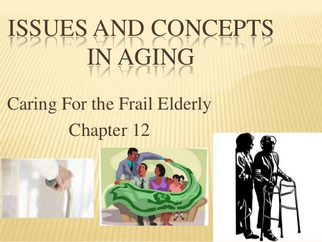 ISSUES AND CONCEPTS      IN AGINGCaring For the Frail Elderly        Chapter 12