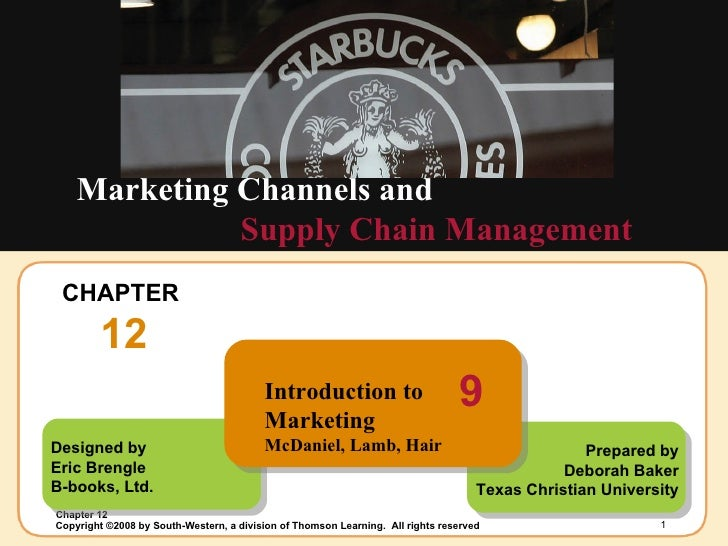CHAPTER  12 Supply Chain Management Marketing Channels and Designed by Eric Brengle B-books, Ltd. Prepared by Deborah Bake...