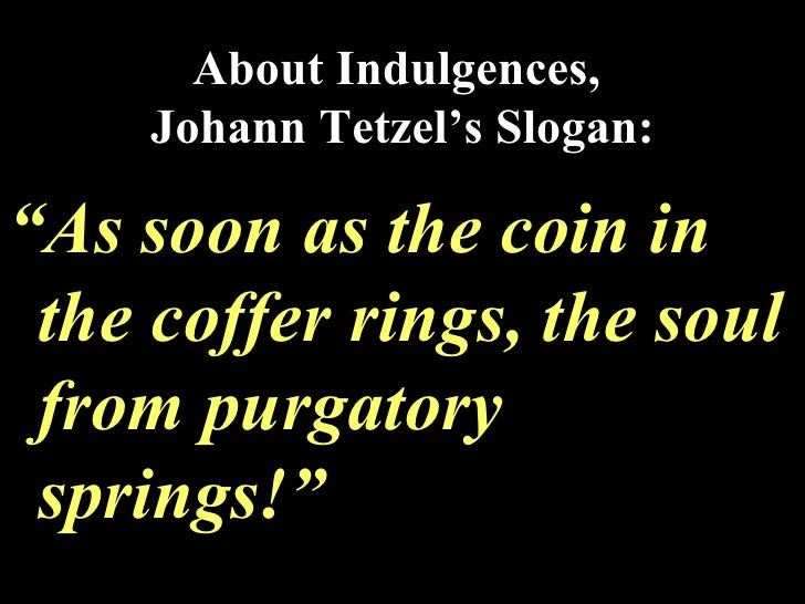"About Indulgences,  Johann Tetzel's Slogan: <ul><li>"" As soon as the coin in the coffer rings, the soul from purgatory spr..."