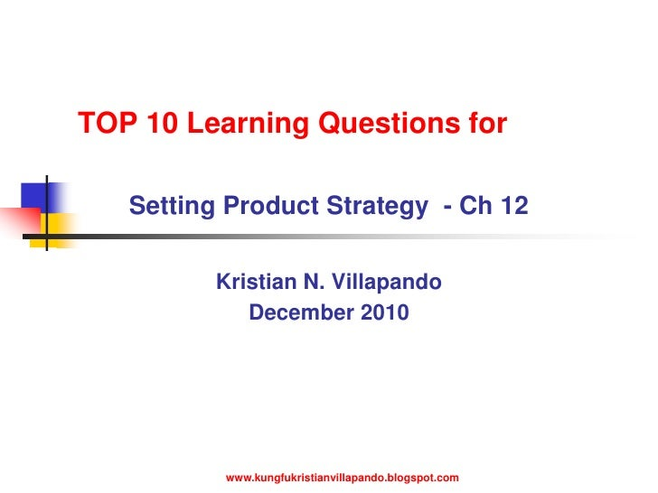 TOP 10 Learning Questions for<br />Setting Product Strategy  - Ch 12 <br />Kristian N. Villapando<br />December 2010<br />...