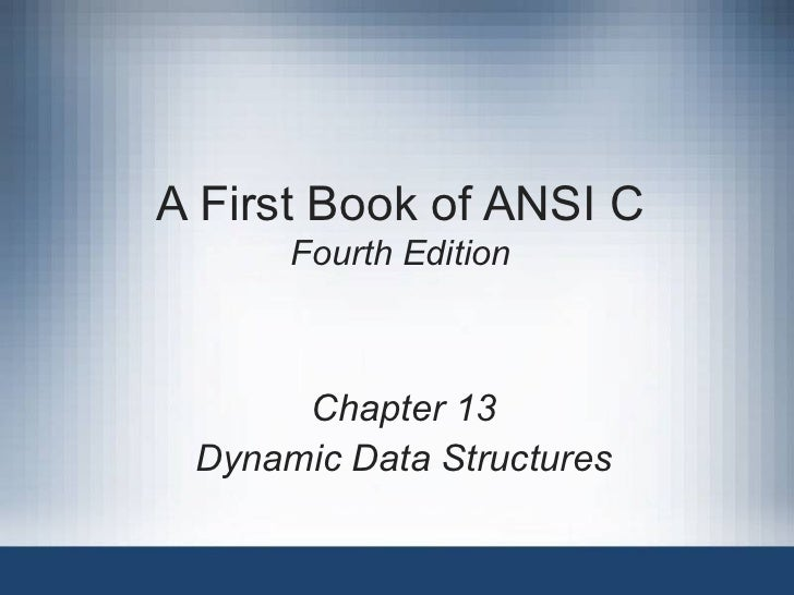 A First Book of ANSI C Fourth Edition Chapter 13 Dynamic Data Structures