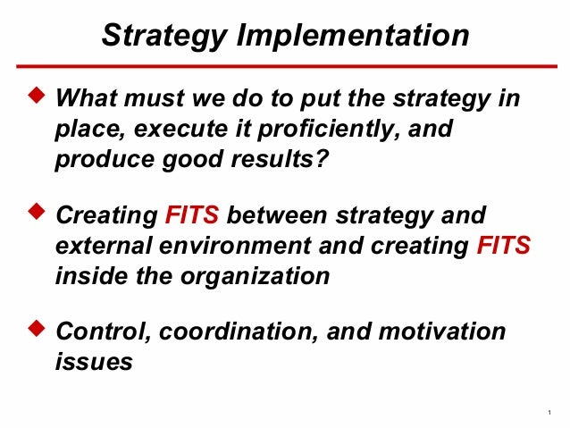 1 Strategy Implementation  What must we do to put the strategy in place, execute it proficiently, and produce good result...