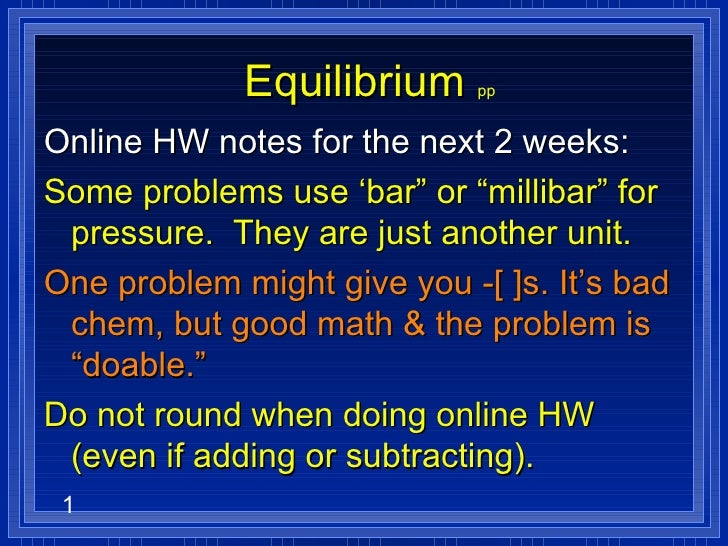 "Equilibrium   pp Online HW notes for the next 2 weeks: Some problems use 'bar"" or ""millibar"" for pressure.  They are just ..."