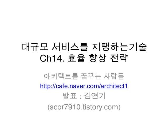 대규모 서비스를 지탱하는기술 Ch14. 효율 향상 전략 아키텍트를 꿈꾸는 사람들 http://cafe.naver.com/architect1 발표 : 김연기 (scor7910.tistory.com)