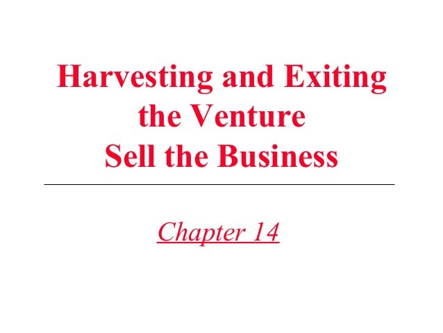 Harvesting and Exiting the Venture Sell the Business Chapter 14