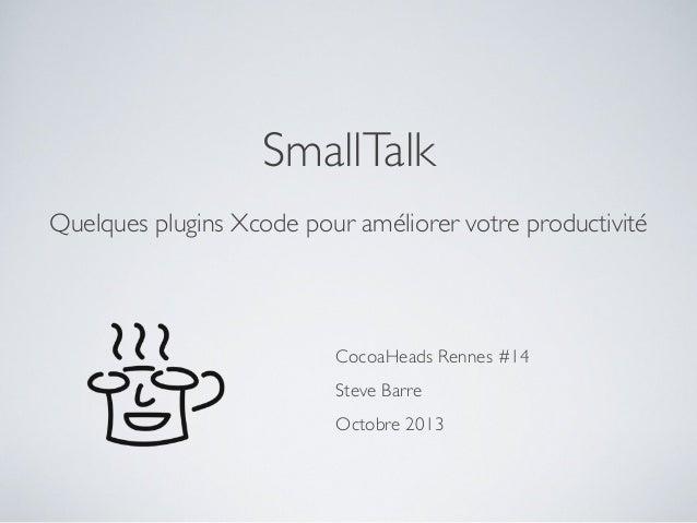 SmallTalk Quelques plugins Xcode pour améliorer votre productivité  CocoaHeads Rennes #14 Steve Barre Octobre 2013