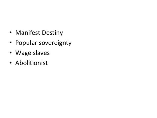 • • • •  Manifest Destiny Popular sovereignty Wage slaves Abolitionist