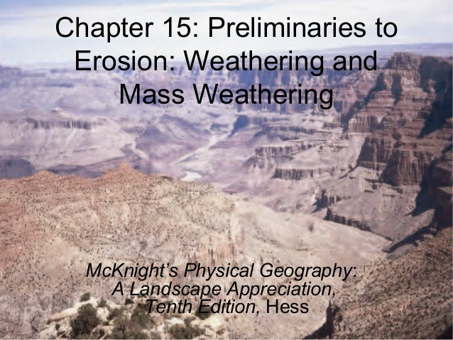 Chapter 15: Preliminaries toErosion: Weathering andMass WeatheringMcKnight's Physical Geography:A Landscape Appreciation,T...