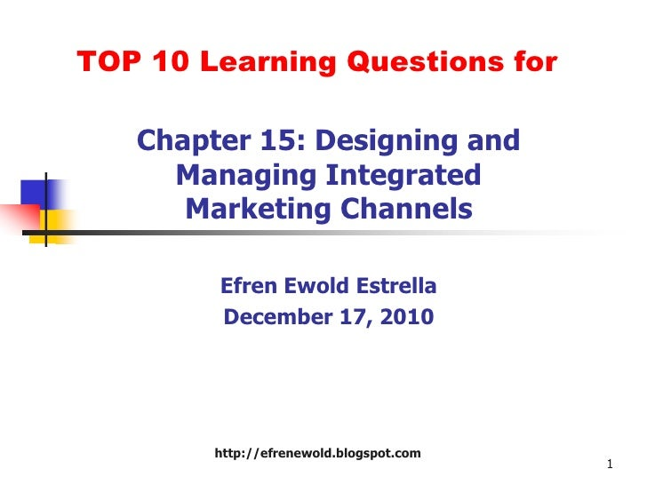 TOP 10 Learning Questions for<br />Chapter 15: Designing and Managing Integrated Marketing Channels<br />EfrenEwoldEstrell...