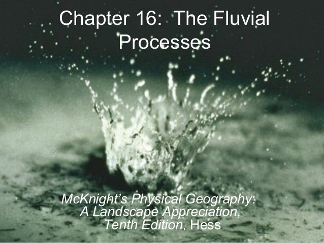 Chapter 16: The FluvialProcessesMcKnight's Physical Geography:A Landscape Appreciation,Tenth Edition, Hess