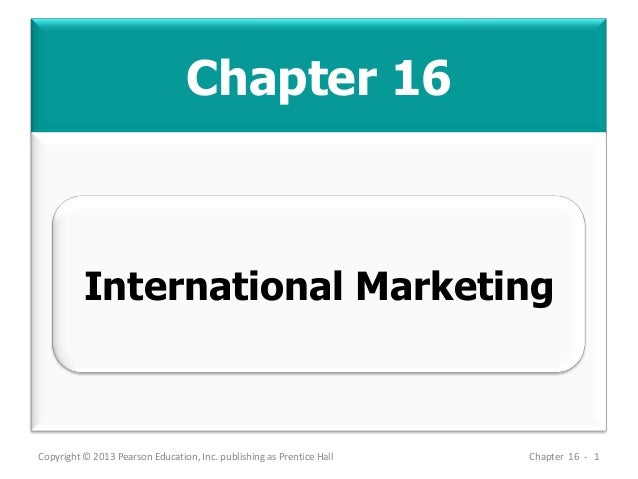 Chapter 16 Copyright © 2013 Pearson Education, Inc. publishing as Prentice Hall Chapter 16 - 1 International Marketing