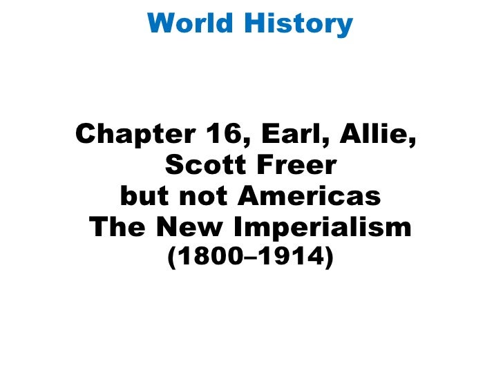 Chapter 16, Earl, Allie,  Scott Freer but not Americas The New Imperialism (1800–1914) World History